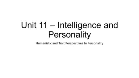 Unit 11 – Intelligence and Personality Humanistic and Trait Perspectives to Personality.