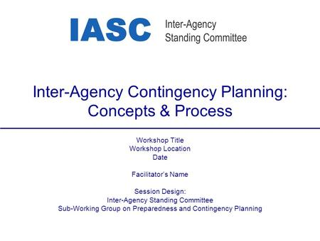 Inter-Agency Contingency Planning: Concepts & Process Workshop Title Workshop Location Date Facilitator's Name Session Design: Inter-Agency Standing Committee.