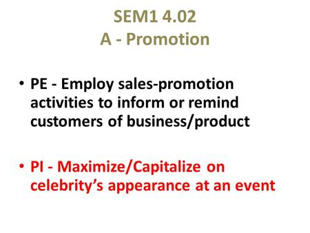 SEM1 4.02 A - Promotion PE - Employ sales-promotion activities to inform or remind customers of business/product PI - Maximize/Capitalize on celebrity's.
