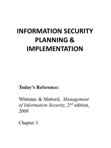 INFORMATION SECURITY PLANNING & IMPLEMENTATION Today's Reference: Whitman & Mattord, Management of Information Security, 2 nd edition, 2008 Chapter 3.