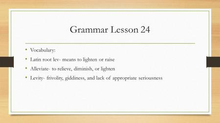 Grammar Lesson 24 Vocabulary: Latin root lev- means to lighten or raise Alleviate- to relieve, diminish, or lighten Levity- frivolity, giddiness, and lack.
