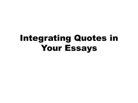 Integrating Quotes in Your Essays. The Quote Never Stands Alone All quotations should be introduced, cited and explained/connected to the claim. Never.
