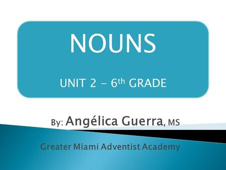 NOUNS UNIT 2 - 6 th GRADE By: Angélica Guerra, MS Greater Miami Adventist Academy.