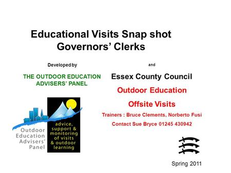 Educational Visits Snap shot Governors' Clerks Developed by THE OUTDOOR EDUCATION ADVISERS' PANEL and Essex County Council Outdoor Education Offsite Visits.