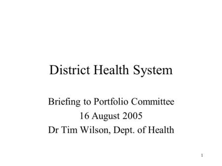 1 District Health System Briefing to Portfolio Committee 16 August 2005 Dr Tim Wilson, Dept. of Health.