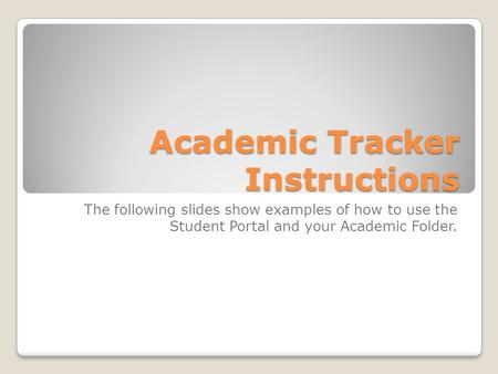 Academic Tracker Instructions The following slides show examples of how to use the Student Portal and your Academic Folder.