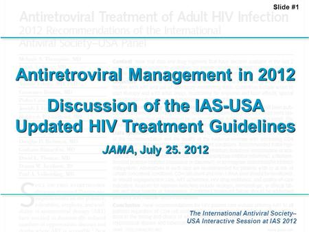 Slide #1 Antiretroviral Management in 2012 Discussion of the IAS-USA Updated HIV Treatment Guidelines JAMA, July 25. 2012 The International Antiviral Society–