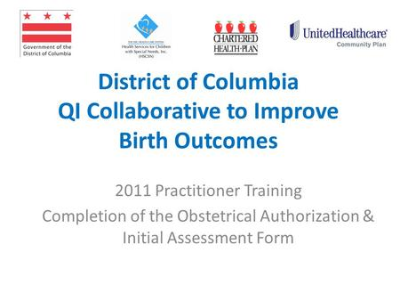 District of Columbia QI Collaborative to Improve Birth Outcomes 2011 Practitioner Training Completion of the Obstetrical Authorization & Initial Assessment.
