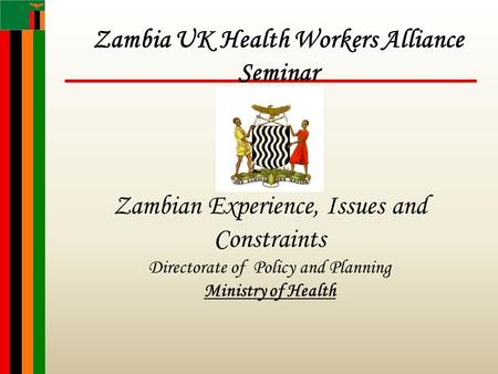 Zambian Experience, Issues and Constraints Directorate of Policy and Planning Ministry of Health Zambia UK Health Workers Alliance Seminar.