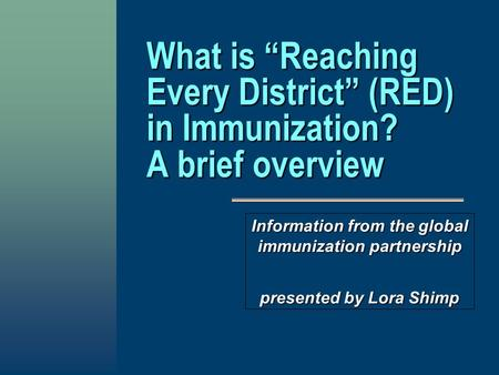 "What is ""Reaching Every District"" (RED) in Immunization? A brief overview Information from the global immunization partnership presented by Lora Shimp."