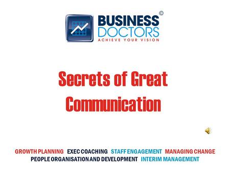 Secrets of Great Communication GROWTH PLANNING EXEC COACHING STAFF ENGAGEMENT MANAGING CHANGE PEOPLE ORGANISATION AND DEVELOPMENT INTERIM MANAGEMENT.