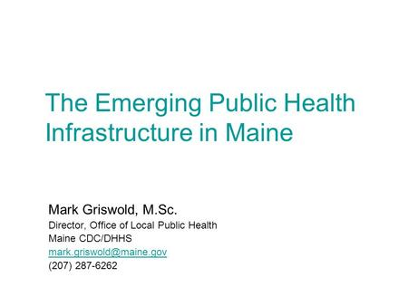 The Emerging Public Health Infrastructure in Maine Mark Griswold, M.Sc. Director, Office of Local Public Health Maine CDC/DHHS