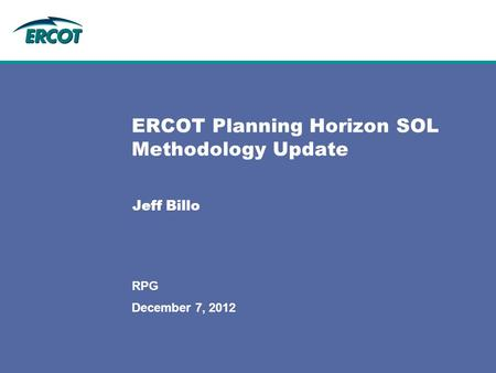 December 7, 2012 ERCOT Planning Horizon SOL Methodology Update Jeff Billo RPG.