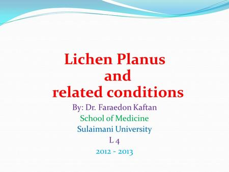 Lichen Planus and related conditions By: Dr. Faraedon Kaftan School of Medicine Sulaimani University L 4 2012 - 2013.