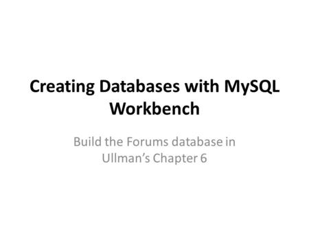 Creating Databases with MySQL Workbench Build the Forums database in Ullman's Chapter 6.