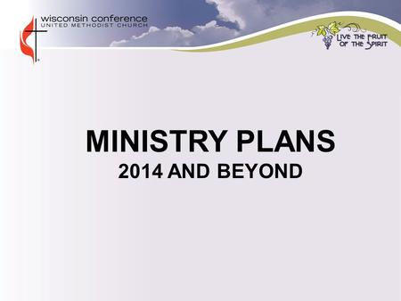 MINISTRY PLANS 2014 AND BEYOND. MINISTRY PLANS  Seven key areas of focus for effective ministry planning and implementation. One year into the Ministry.