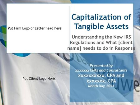 Put Firm Logo or Letter head here Capitalization of Tangible Assets Understanding the New IRS Regulations and What [client name] needs to do in Response.