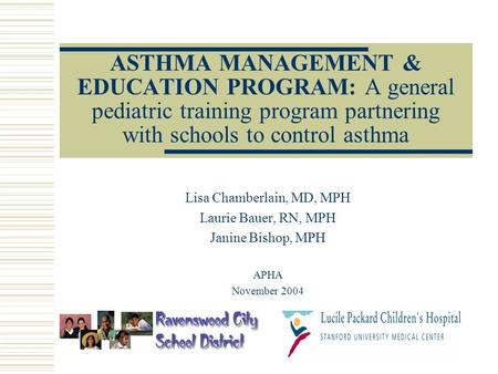 ASTHMA MANAGEMENT & EDUCATION PROGRAM: A general pediatric training program partnering with schools to control asthma Lisa Chamberlain, MD, MPH Laurie.
