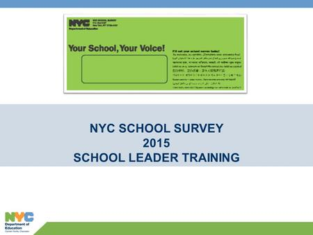 NYC SCHOOL SURVEY 2015 SCHOOL LEADER TRAINING. Agenda 2 1.SURVEY AT-A-GLANCE 2.KEY DATES and LOGISTICS 3.ETHICS 4.TIPS to INCREASE RESPONSE RATE 5.SURVEY.