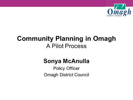 Community Planning in Omagh A Pilot Process Sonya McAnulla Policy Officer Omagh District Council.