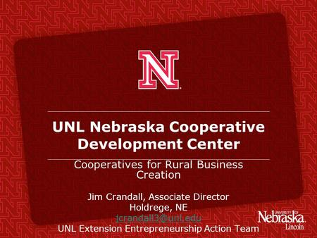 UNL Nebraska Cooperative Development Center Cooperatives for Rural Business Creation Jim Crandall, Associate Director Holdrege, NE UNL.
