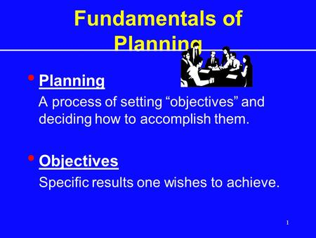 "1 Fundamentals of Planning Planning A process of setting ""objectives"" and deciding how to accomplish them. Objectives Specific results one wishes to achieve."