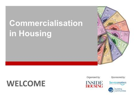 COMMERCIALISATION IN HOUSING WELCOME Commercialisation in Housing Organised by:Sponsored by: