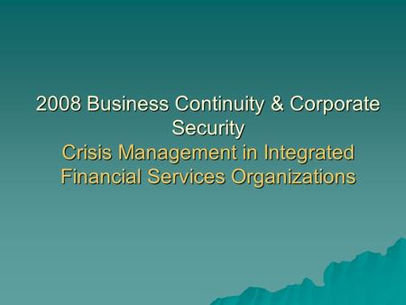 2008 Business Continuity & Corporate Security Crisis Management in Integrated Financial Services Organizations.
