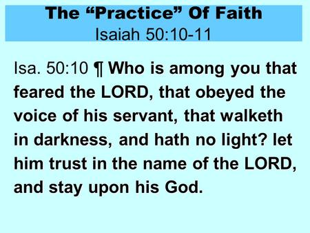 "The ""Practice"" Of Faith Isaiah 50:10-11 Who is among you that feared the LORD, that obeyed the voice of his servant, that walketh in darkness, and hath."