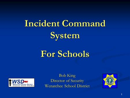 1 Incident Command System For Schools Bob King Director of Security Wenatchee School District.