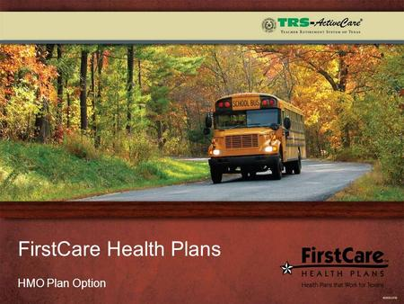 FirstCare Health Plans HMO Plan Option. 2  We have been part of the TRS-ActiveCare program since 2003 and currently cover more than 11,000 school employees.
