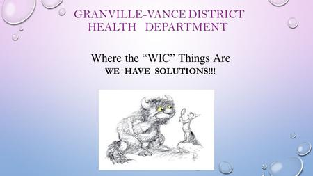 "GRANVILLE-VANCE DISTRICT HEALTH DEPARTMENT GRANVILLE-VANCE DISTRICT HEALTH DEPARTMENT Where the ""WIC"" Things Are WE HAVE SOLUTIONS!!!"