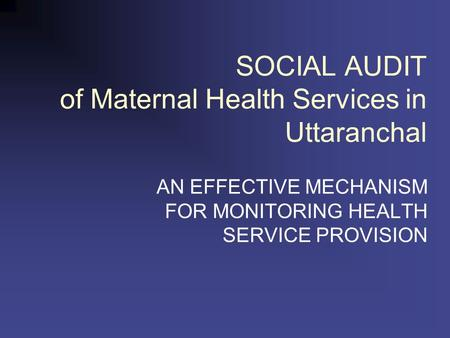 SOCIAL AUDIT of Maternal Health Services in Uttaranchal AN EFFECTIVE MECHANISM FOR MONITORING HEALTH SERVICE PROVISION.