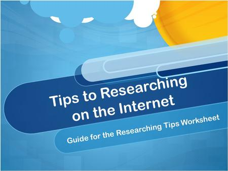Tips to Researching on the Internet Guide for the Researching Tips Worksheet.