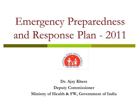 Emergency Preparedness and Response Plan - 2011 Dr. Ajay Khera Deputy Commissioner Ministry of Health & FW, Government of India.