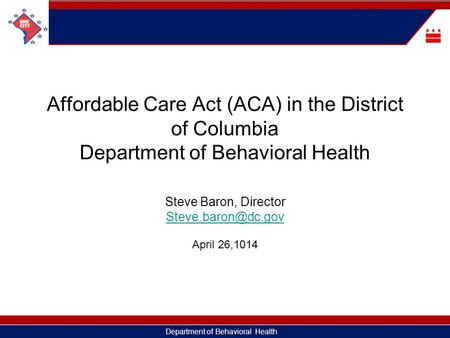 Department of Behavioral Health Affordable Care Act (ACA) in the District of Columbia Department of Behavioral Health Steve Baron, Director
