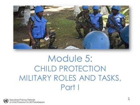 Specialised Training Materials on Child Protection for UN Peacekeepers Module 5: CHILD PROTECTION MILITARY ROLES AND TASKS, Part I 1.