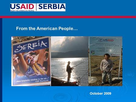 October 2009 From the American People…. Total U.S. Assistance to Serbia from 2001-2009: $716 Million (USAID: $545 million) Mission Statement: USAID programs.