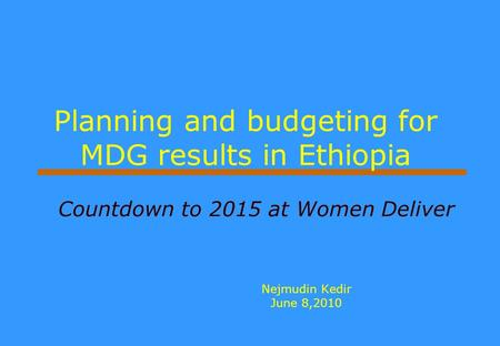 Planning and budgeting for MDG results in Ethiopia Nejmudin Kedir June 8,2010 Countdown to 2015 at Women Deliver.