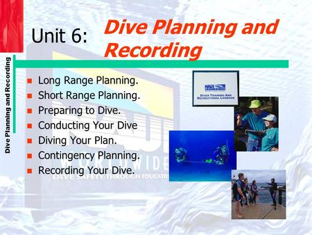Dive Planning and Recording n Long Range Planning. n Short Range Planning. n Preparing to Dive. n Conducting Your Dive n Diving Your Plan. n Contingency.