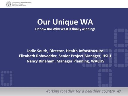 Our Unique WA Or how the Wild West is finally winning! Jodie South, Director, Health Infrastructure Elizabeth Rohwedder, Senior Project Manager, HSIU Nancy.