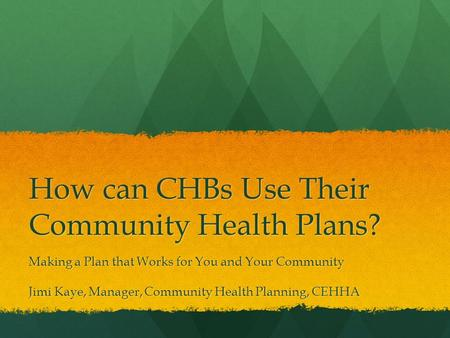 How can CHBs Use Their Community Health Plans? Making a Plan that Works for You and Your Community Jimi Kaye, Manager, Community Health Planning, CEHHA.