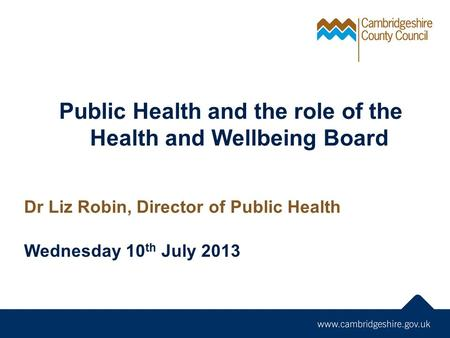 Public Health and the role of the Health and Wellbeing Board Dr Liz Robin, Director of Public Health Wednesday 10 th July 2013.