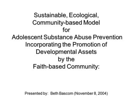 Sustainable, Ecological, Community-based Model for Adolescent Substance Abuse Prevention Incorporating the Promotion of Developmental Assets by the Faith-based.