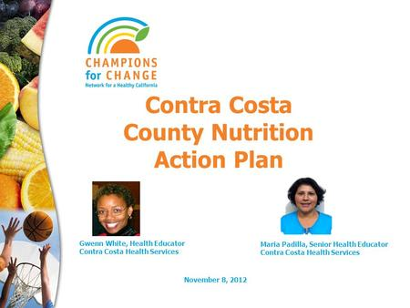 November 8, 2012 Contra Costa County Nutrition Action Plan Gwenn White, Health Educator Contra Costa Health Services Maria Padilla, Senior Health Educator.