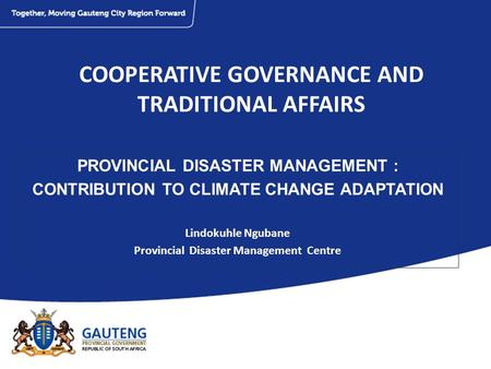 COOPERATIVE GOVERNANCE AND TRADITIONAL AFFAIRS PROVINCIAL DISASTER MANAGEMENT : CONTRIBUTION TO CLIMATE CHANGE ADAPTATION Lindokuhle Ngubane Provincial.