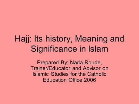 Hajj: Its history, Meaning and Significance in Islam Prepared By: Nada Roude, Trainer/Educator and Advisor on Islamic Studies for the Catholic Education.