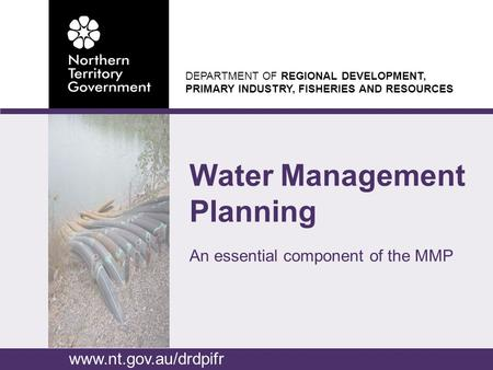 DEPARTMENT OF REGIONAL DEVELOPMENT, PRIMARY INDUSTRY, FISHERIES AND RESOURCES Water Management Planning An essential component of the MMP www.nt.gov.au/drdpifr.
