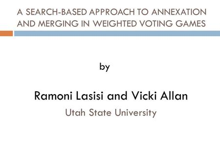 A SEARCH-BASED APPROACH TO ANNEXATION AND MERGING IN WEIGHTED VOTING GAMES Ramoni Lasisi and Vicki Allan Utah State University by.