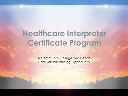Healthcare Interpreter Certificate Program A Community College and Health Care Service Training Opportunity.
